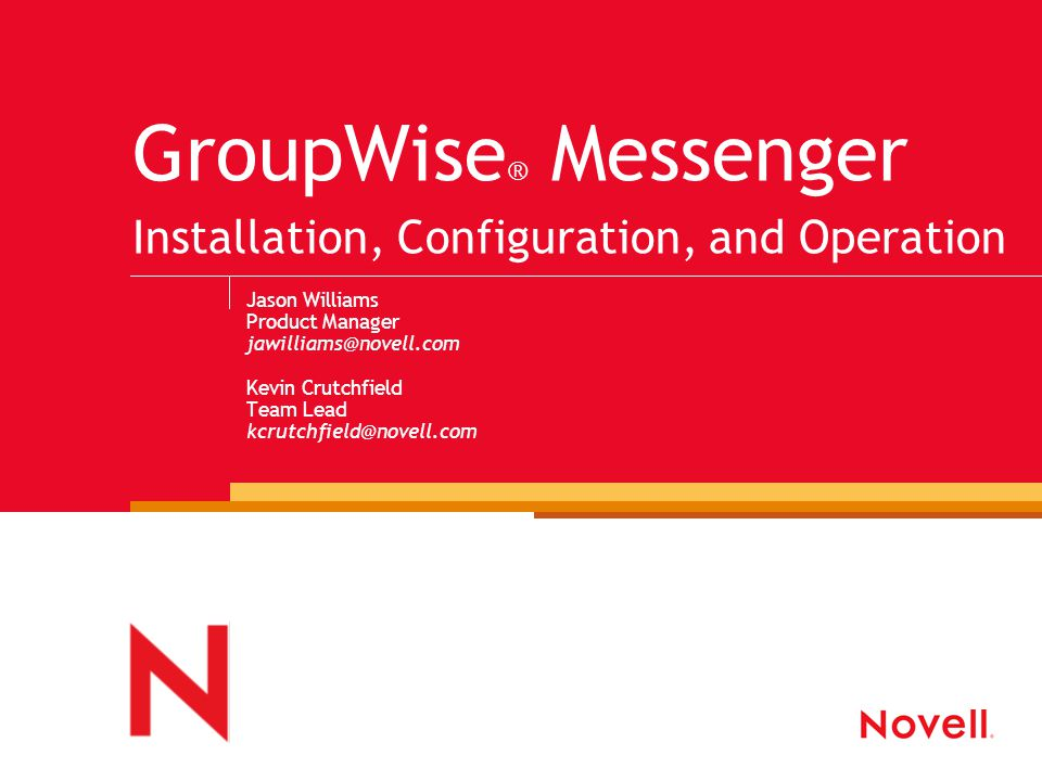 GroupWise ® Messenger Installation, Configuration, and Operation Jason Williams Product Manager jawilliams@novell.com Kevin Crutchfield Team Lead kcrutchfield@novell.com