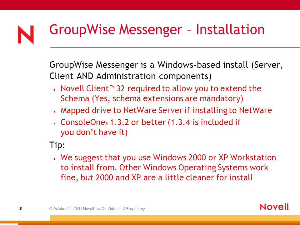 © October 11, 2014 Novell Inc, Confidential & Proprietary 10 GroupWise Messenger – Installation GroupWise Messenger is a Windows-based install (Server, Client AND Administration components) Novell Client™ 32 required to allow you to extend the Schema (Yes, schema extensions are mandatory) Mapped drive to NetWare Server if installing to NetWare ConsoleOne ® 1.3.2 or better (1.3.4 is included if you don't have it) Tip: We suggest that you use Windows 2000 or XP Workstation to install from.