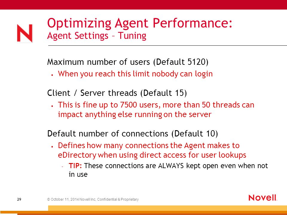 © October 11, 2014 Novell Inc, Confidential & Proprietary 29 Optimizing Agent Performance: Agent Settings – Tuning Maximum number of users (Default 5120) When you reach this limit nobody can login Client / Server threads (Default 15) This is fine up to 7500 users, more than 50 threads can impact anything else running on the server Default number of connections (Default 10) Defines how many connections the Agent makes to eDirectory when using direct access for user lookups – TIP: These connections are ALWAYS kept open even when not in use