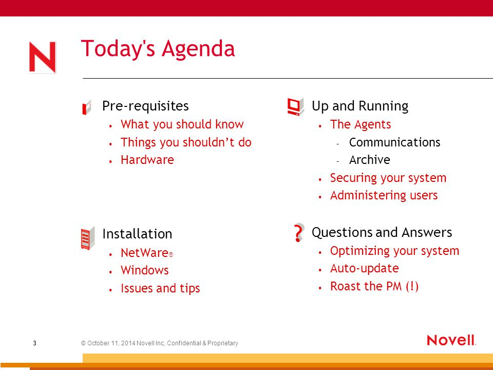 © October 11, 2014 Novell Inc, Confidential & Proprietary 3 Today s Agenda Pre-requisites What you should know Things you shouldn't do Hardware Installation NetWare ® Windows Issues and tips Up and Running The Agents – Communications – Archive Securing your system Administering users Questions and Answers Optimizing your system Auto-update Roast the PM (!)