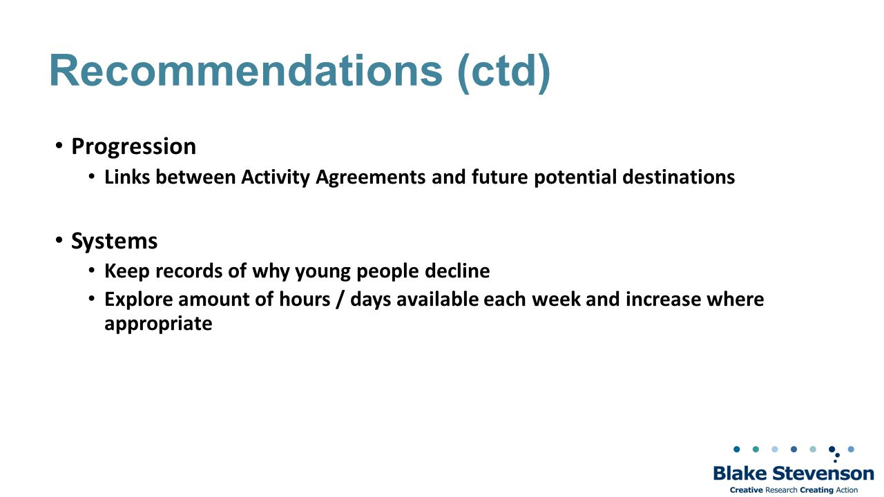 Recommendations (ctd) Progression Links between Activity Agreements and future potential destinations Systems Keep records of why young people decline Explore amount of hours / days available each week and increase where appropriate