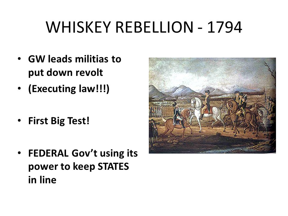 WHISKEY REBELLION - 1794 GW leads militias to put down revolt (Executing law!!!) First Big Test.