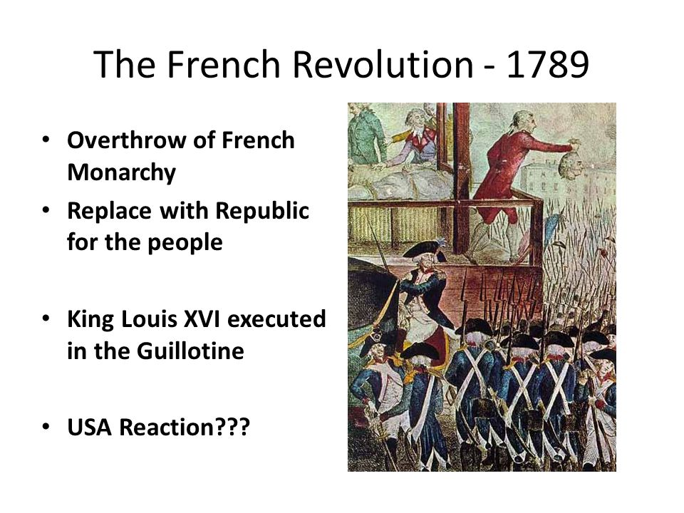 The French Revolution - 1789 Overthrow of French Monarchy Replace with Republic for the people King Louis XVI executed in the Guillotine USA Reaction