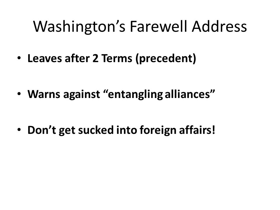 Washington's Farewell Address Leaves after 2 Terms (precedent) Warns against entangling alliances Don't get sucked into foreign affairs!