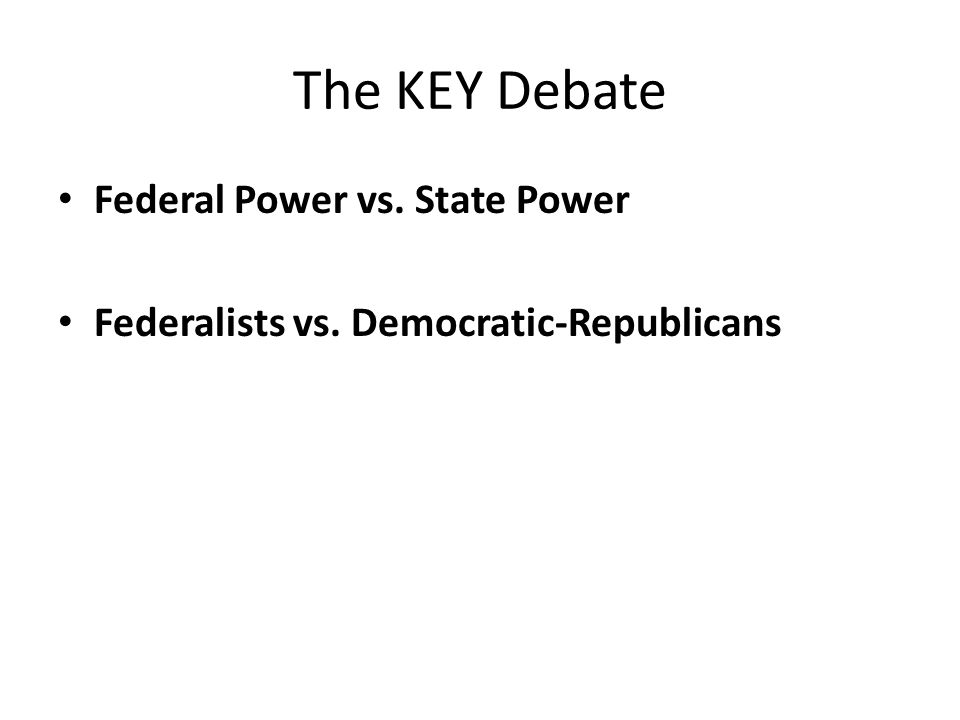 The KEY Debate Federal Power vs. State Power Federalists vs. Democratic-Republicans
