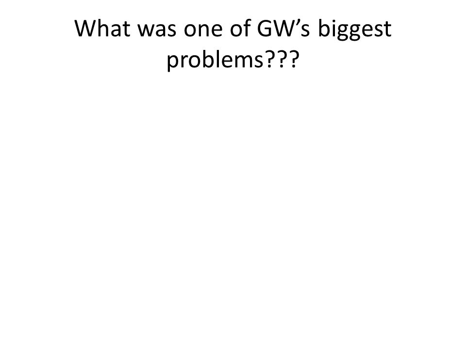 What was one of GW's biggest problems