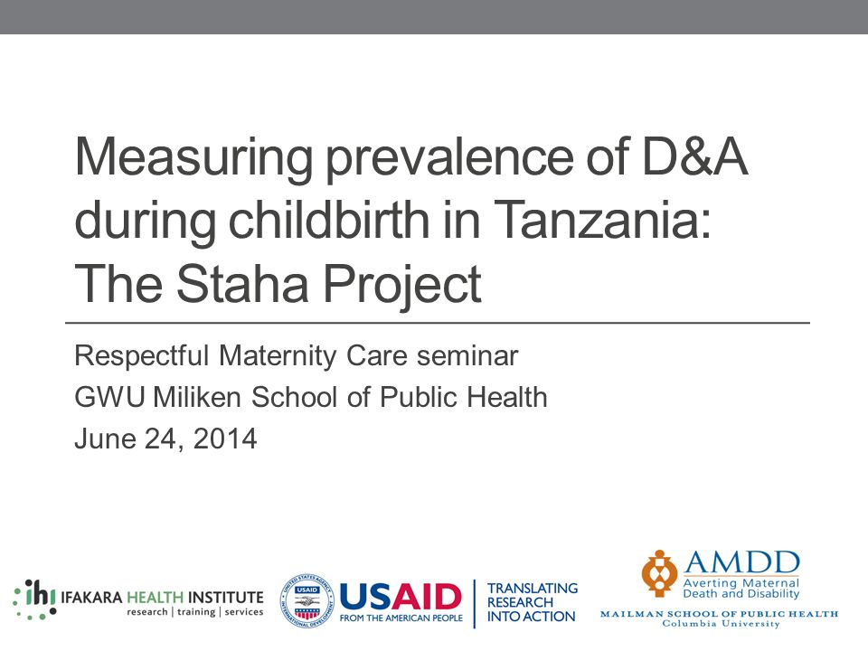 Measuring prevalence of D&A during childbirth in Tanzania: The Staha Project Respectful Maternity Care seminar GWU Miliken School of Public Health June 24, 2014