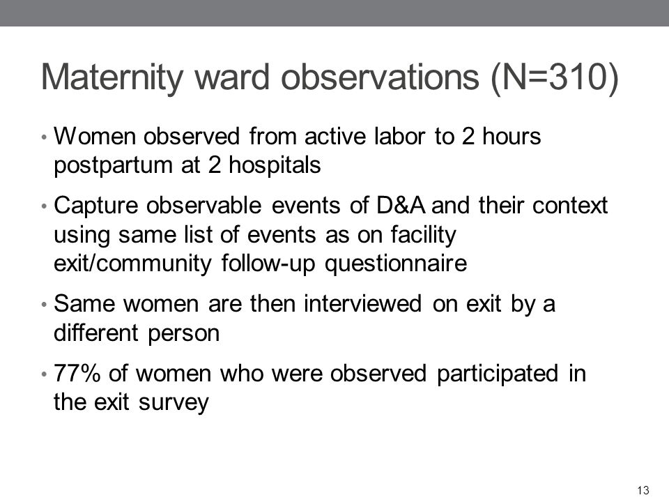 Maternity ward observations (N=310) Women observed from active labor to 2 hours postpartum at 2 hospitals Capture observable events of D&A and their context using same list of events as on facility exit/community follow-up questionnaire Same women are then interviewed on exit by a different person 77% of women who were observed participated in the exit survey 13