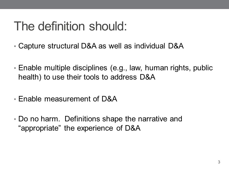 The definition should: Capture structural D&A as well as individual D&A Enable multiple disciplines (e.g., law, human rights, public health) to use their tools to address D&A Enable measurement of D&A Do no harm.