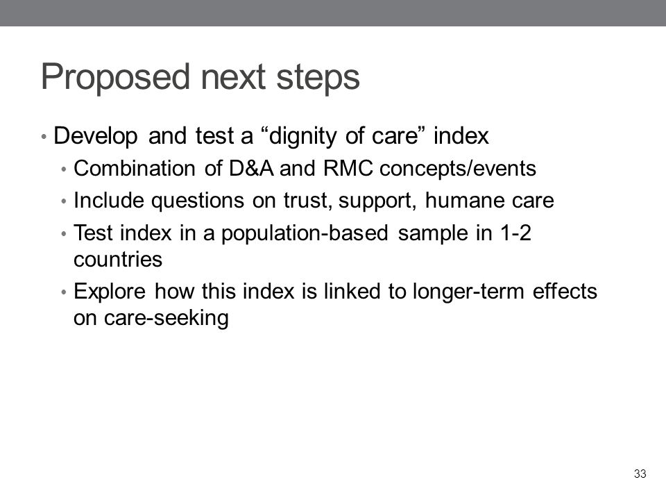 Proposed next steps Develop and test a dignity of care index Combination of D&A and RMC concepts/events Include questions on trust, support, humane care Test index in a population-based sample in 1-2 countries Explore how this index is linked to longer-term effects on care-seeking 33