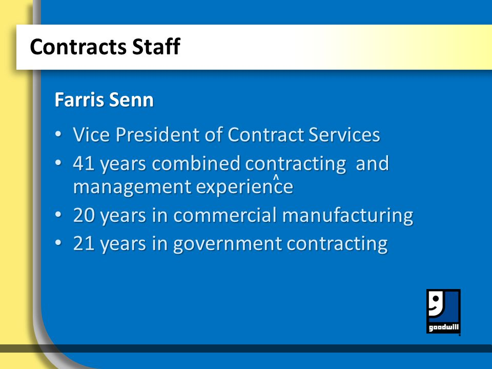 v v Contracts Staff Vice President of Contract Services Vice President of Contract Services 41 years combined contracting and management experience 41 years combined contracting and management experience 20 years in commercial manufacturing 20 years in commercial manufacturing 21 years in government contracting 21 years in government contracting Farris Senn