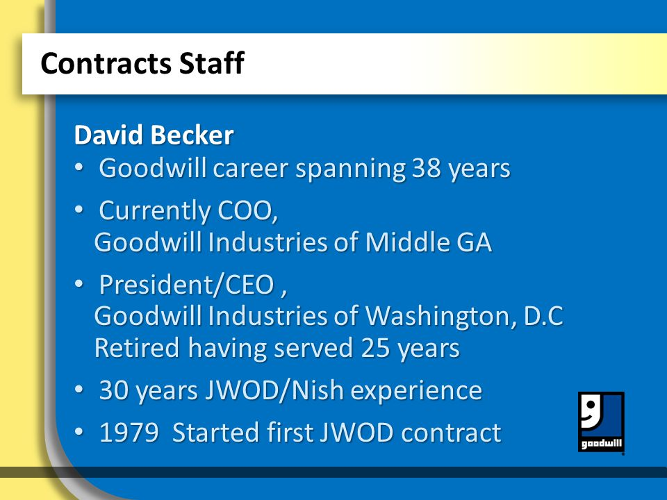 Contracts Staff David Becker Goodwill career spanning 38 years Goodwill career spanning 38 years Currently COO, Goodwill Industries of Middle GA Currently COO, Goodwill Industries of Middle GA President/CEO, Goodwill Industries of Washington, D.C Retired having served 25 years President/CEO, Goodwill Industries of Washington, D.C Retired having served 25 years 30 years JWOD/Nish experience 30 years JWOD/Nish experience 1979 Started first JWOD contract 1979 Started first JWOD contract