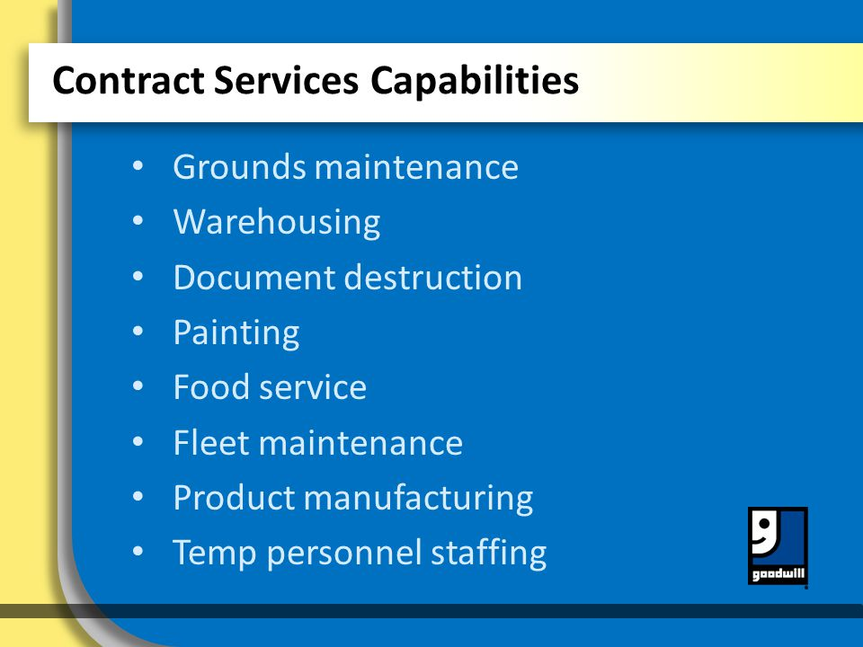 Contract Services Capabilities Grounds maintenance Warehousing Document destruction Painting Food service Fleet maintenance Product manufacturing Temp personnel staffing