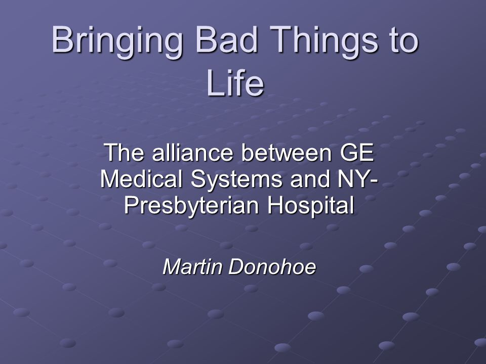Bringing Bad Things to Life The alliance between GE Medical Systems and NY- Presbyterian Hospital Martin Donohoe