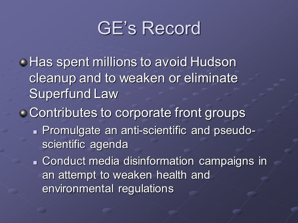 GE's Record Has spent millions to avoid Hudson cleanup and to weaken or eliminate Superfund Law Contributes to corporate front groups Promulgate an anti-scientific and pseudo- scientific agenda Promulgate an anti-scientific and pseudo- scientific agenda Conduct media disinformation campaigns in an attempt to weaken health and environmental regulations Conduct media disinformation campaigns in an attempt to weaken health and environmental regulations
