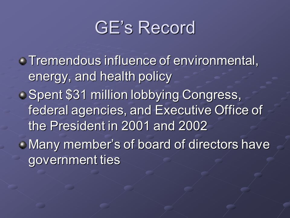 GE's Record Tremendous influence of environmental, energy, and health policy Spent $31 million lobbying Congress, federal agencies, and Executive Office of the President in 2001 and 2002 Many member's of board of directors have government ties