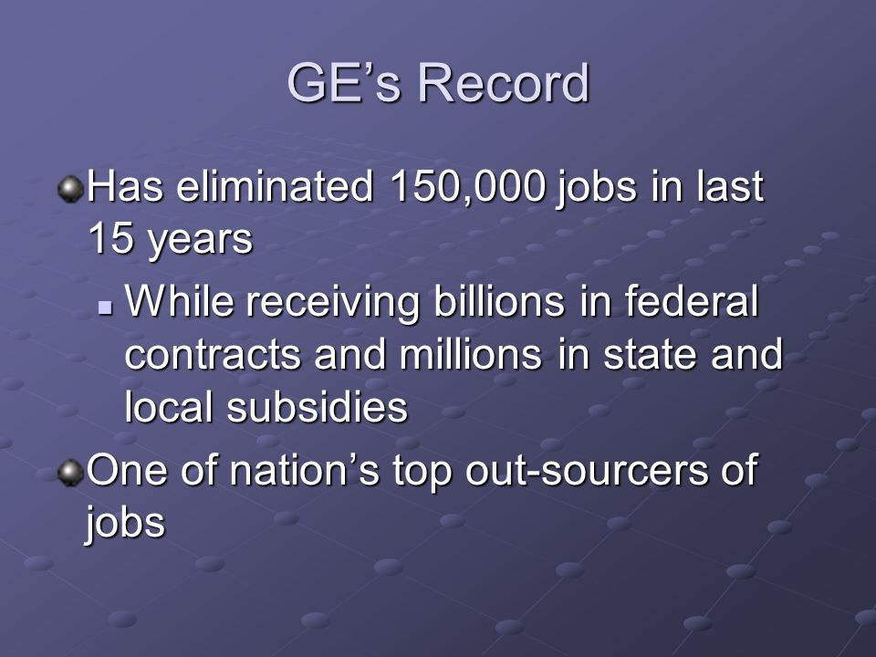GE's Record Has eliminated 150,000 jobs in last 15 years While receiving billions in federal contracts and millions in state and local subsidies While receiving billions in federal contracts and millions in state and local subsidies One of nation's top out-sourcers of jobs