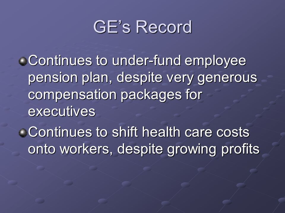 GE's Record Continues to under-fund employee pension plan, despite very generous compensation packages for executives Continues to shift health care costs onto workers, despite growing profits