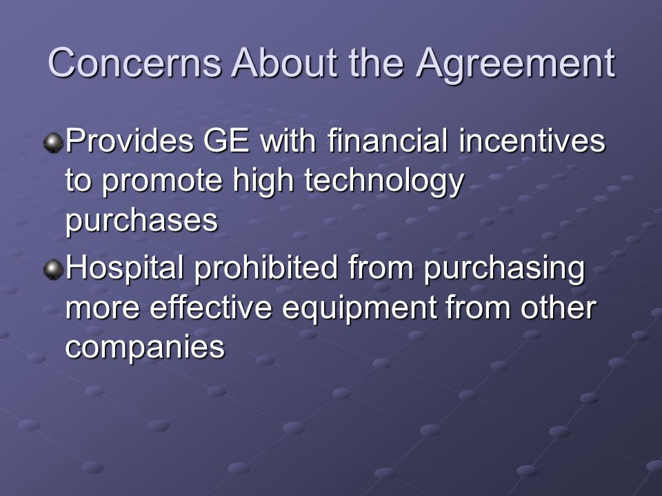 Concerns About the Agreement Provides GE with financial incentives to promote high technology purchases Hospital prohibited from purchasing more effec