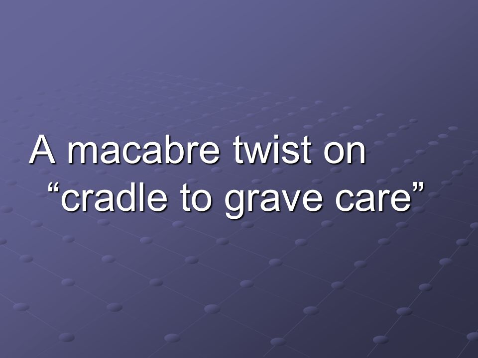 A macabre twist on cradle to grave care