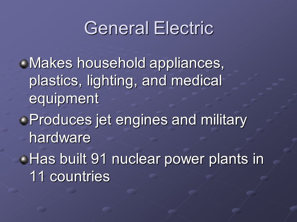 General Electric Makes household appliances, plastics, lighting, and medical equipment Produces jet engines and military hardware Has built 91 nuclear power plants in 11 countries