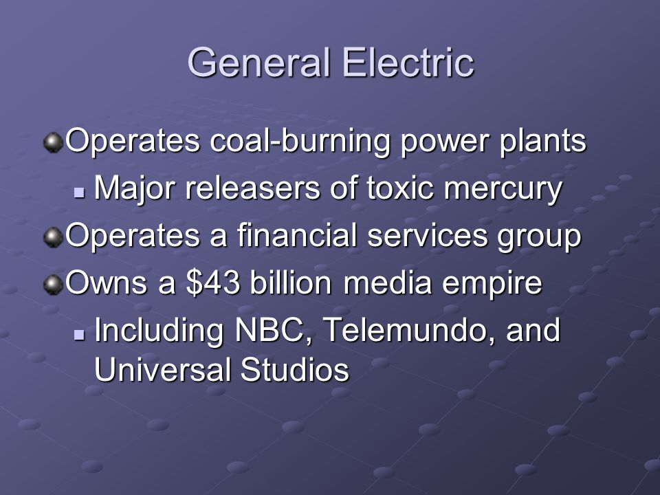 General Electric Operates coal-burning power plants Major releasers of toxic mercury Major releasers of toxic mercury Operates a financial services group Owns a $43 billion media empire Including NBC, Telemundo, and Universal Studios Including NBC, Telemundo, and Universal Studios