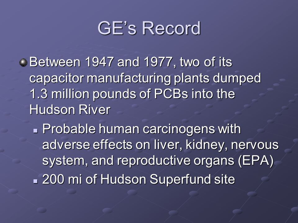 GE's Record Between 1947 and 1977, two of its capacitor manufacturing plants dumped 1.3 million pounds of PCBs into the Hudson River Probable human carcinogens with adverse effects on liver, kidney, nervous system, and reproductive organs (EPA) Probable human carcinogens with adverse effects on liver, kidney, nervous system, and reproductive organs (EPA) 200 mi of Hudson Superfund site 200 mi of Hudson Superfund site