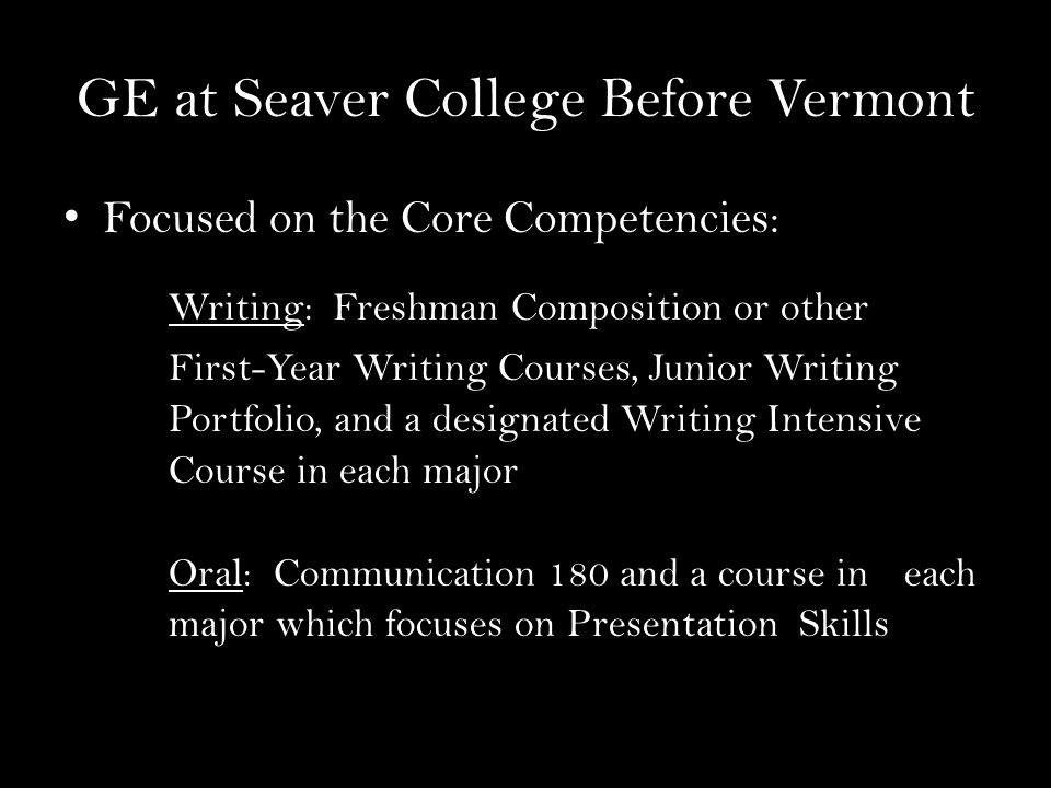 GE at Seaver College Before Vermont Focused on the Core Competencies: Writing: Freshman Composition or other First-Year Writing Courses, Junior Writing Portfolio, and a designated Writing Intensive Course in each major Oral: Communication 180 and a course in each major which focuses on Presentation Skills