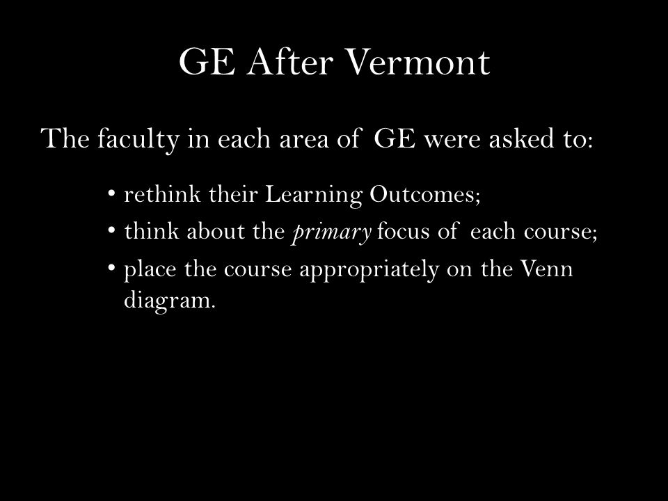 GE After Vermont The faculty in each area of GE were asked to: rethink their Learning Outcomes; think about the primary focus of each course; place the course appropriately on the Venn diagram.