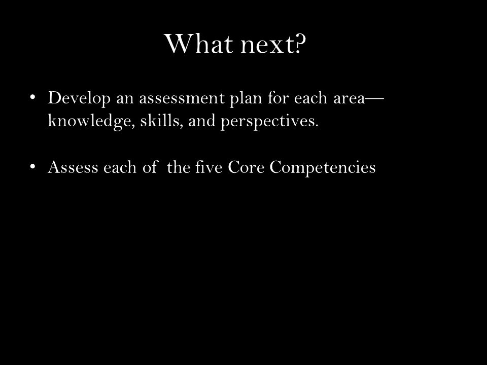 What next. Develop an assessment plan for each area— knowledge, skills, and perspectives.