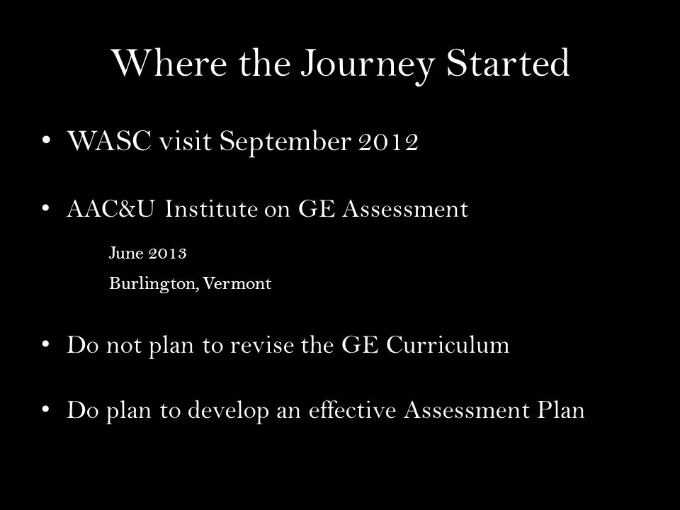 Where the Journey Started WASC visit September 2012 AAC&U Institute on GE Assessment June 2013 Burlington, Vermont Do not plan to revise the GE Curriculum Do plan to develop an effective Assessment Plan