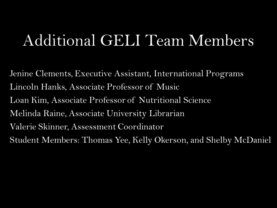 Additional GELI Team Members Jenine Clements, Executive Assistant, International Programs Lincoln Hanks, Associate Professor of Music Loan Kim, Associate Professor of Nutritional Science Melinda Raine, Associate University Librarian Valerie Skinner, Assessment Coordinator Student Members: Thomas Yee, Kelly Okerson, and Shelby McDaniel