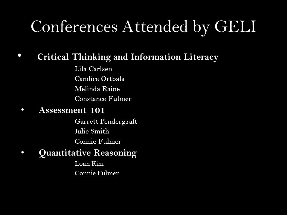 Conferences Attended by GELI Critical Thinking and Information Literacy Lila Carlsen Candice Ortbals Melinda Raine Constance Fulmer Assessment 101 Garrett Pendergraft Julie Smith Connie Fulmer Quantitative Reasoning Loan Kim Connie Fulmer