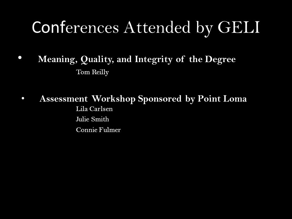 Conf erences Attended by GELI Meaning, Quality, and Integrity of the Degree Tom Reilly Assessment Workshop Sponsored by Point Loma Lila Carlsen Julie Smith Connie Fulmer