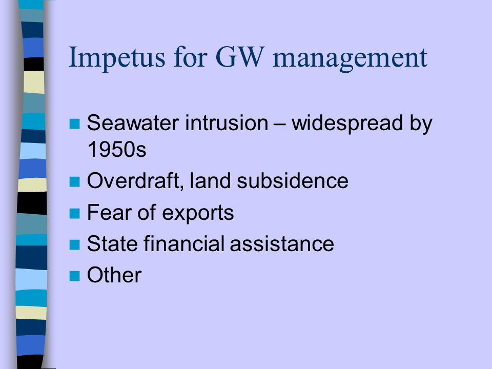 Impetus for GW management Seawater intrusion – widespread by 1950s Overdraft, land subsidence Fear of exports State financial assistance Other