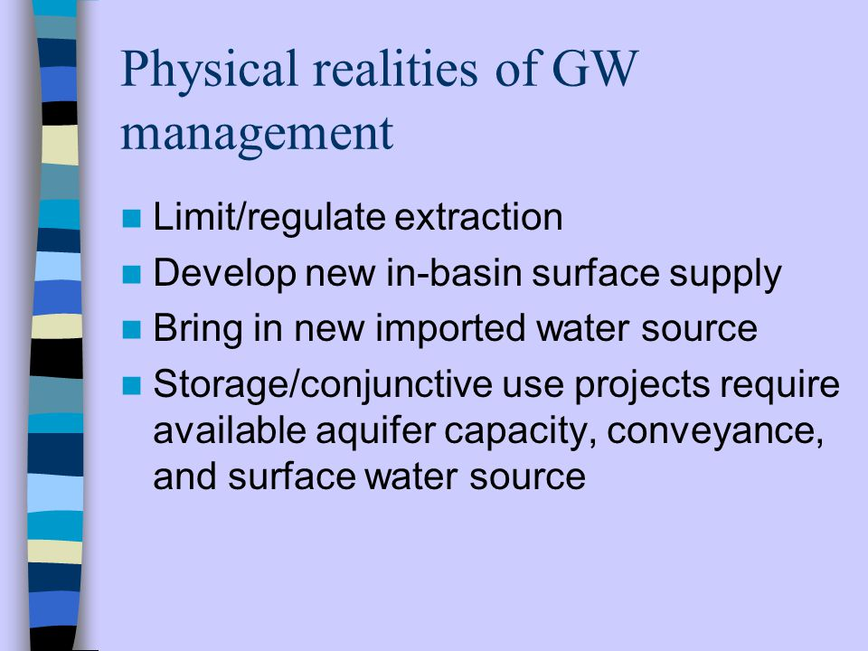 Physical realities of GW management Limit/regulate extraction Develop new in-basin surface supply Bring in new imported water source Storage/conjunctive use projects require available aquifer capacity, conveyance, and surface water source
