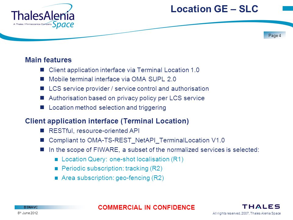 All rights reserved, 2007, Thales Alenia Space BSNAVC Page 5 COMMERCIAL IN CONFIDENCE 6 th June 2012 Location GE SPC Assistance GNSS Improved TTFF Improved GNSS chipset sensitivity Integration of SBAS in fix calculation Integrity Differential corrections WiFi Localisation based on access points in reach Optional triangulation based received power Hotspot database to be provided by operator/sub CID Basic association of GSM identifiers with internal cell position/radius Database to be provided by operator