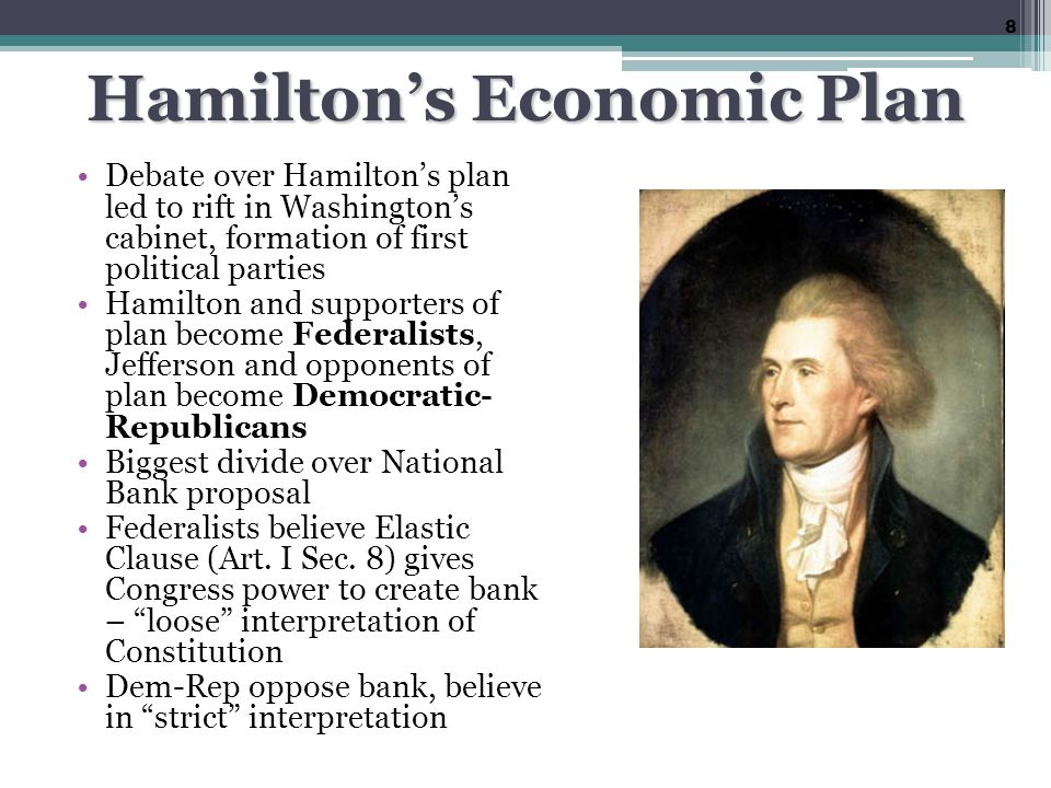 Hamilton's Economic Plan Debate over Hamilton's plan led to rift in Washington's cabinet, formation of first political parties Hamilton and supporters of plan become Federalists, Jefferson and opponents of plan become Democratic- Republicans Biggest divide over National Bank proposal Federalists believe Elastic Clause (Art.