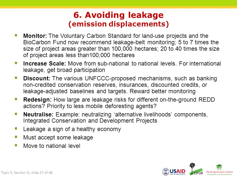 6. Avoiding leakage (emission displacements)  Monitor: The Voluntary Carbon Standard for land-use projects and the BioCarbon Fund now recommend leaka