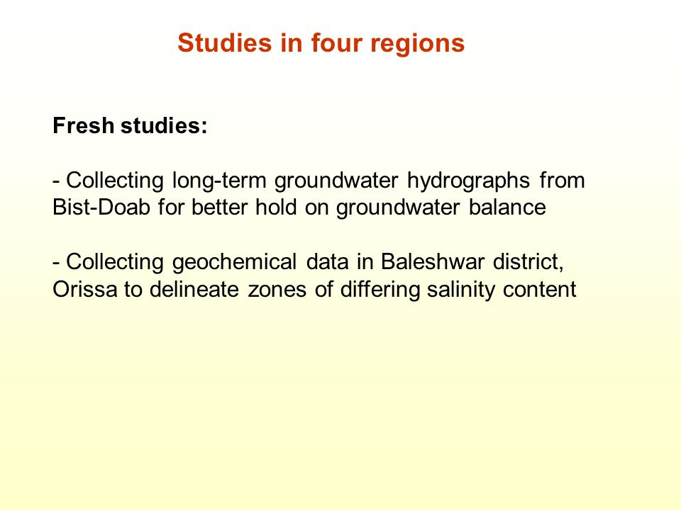 Studies in four regions Fresh studies: - Collecting long-term groundwater hydrographs from Bist-Doab for better hold on groundwater balance - Collecting geochemical data in Baleshwar district, Orissa to delineate zones of differing salinity content