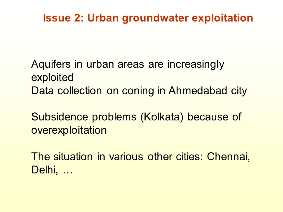 Issue 2: Urban groundwater exploitation Aquifers in urban areas are increasingly exploited Data collection on coning in Ahmedabad city Subsidence problems (Kolkata) because of overexploitation The situation in various other cities: Chennai, Delhi, …