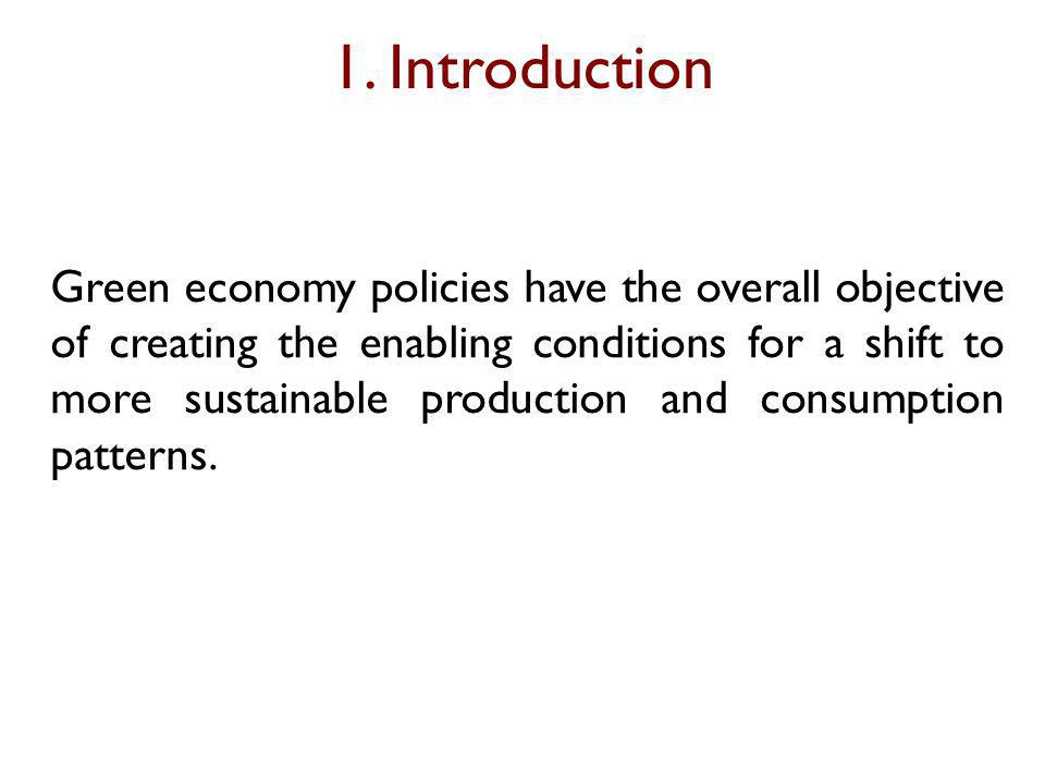 1. Introduction Green economy policies have the overall objective of creating the enabling conditions for a shift to more sustainable production and c