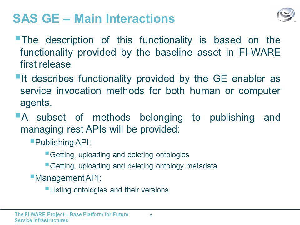The FI-WARE Project – Base Platform for Future Service Infrastructures SAS GE – Main Interactions 9  The description of this functionality is based on the functionality provided by the baseline asset in FI-WARE first release  It describes functionality provided by the GE enabler as service invocation methods for both human or computer agents.