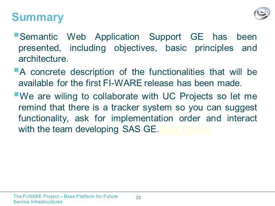 The FI-WARE Project – Base Platform for Future Service Infrastructures Summary 23  Semantic Web Application Support GE has been presented, including objectives, basic principles and architecture.