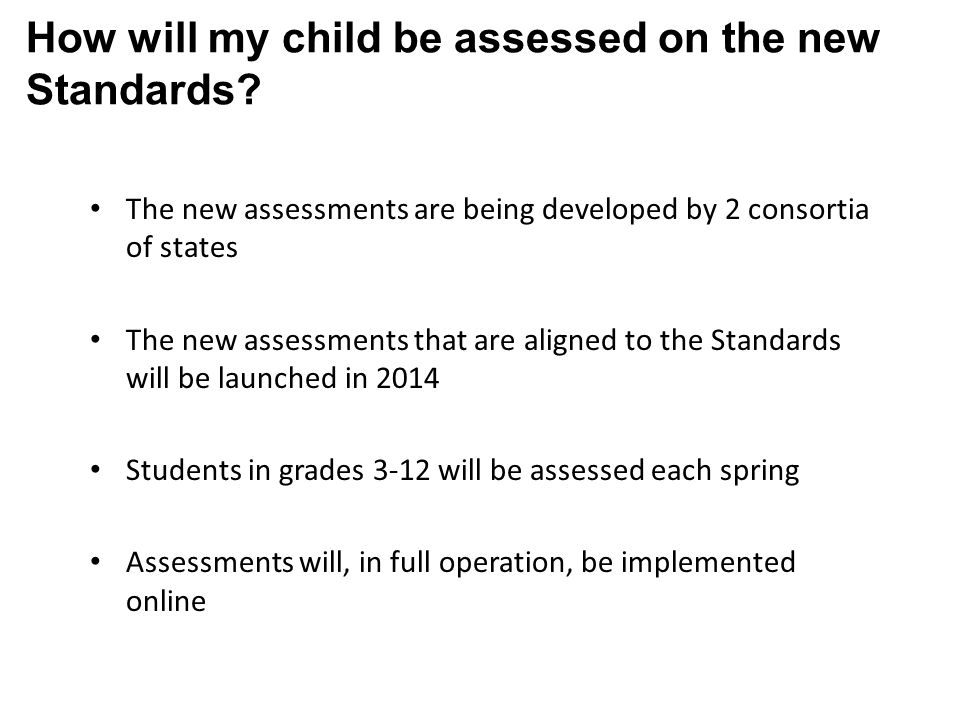 The new assessments are being developed by 2 consortia of states The new assessments that are aligned to the Standards will be launched in 2014 Students in grades 3-12 will be assessed each spring Assessments will, in full operation, be implemented online How will my child be assessed on the new Standards