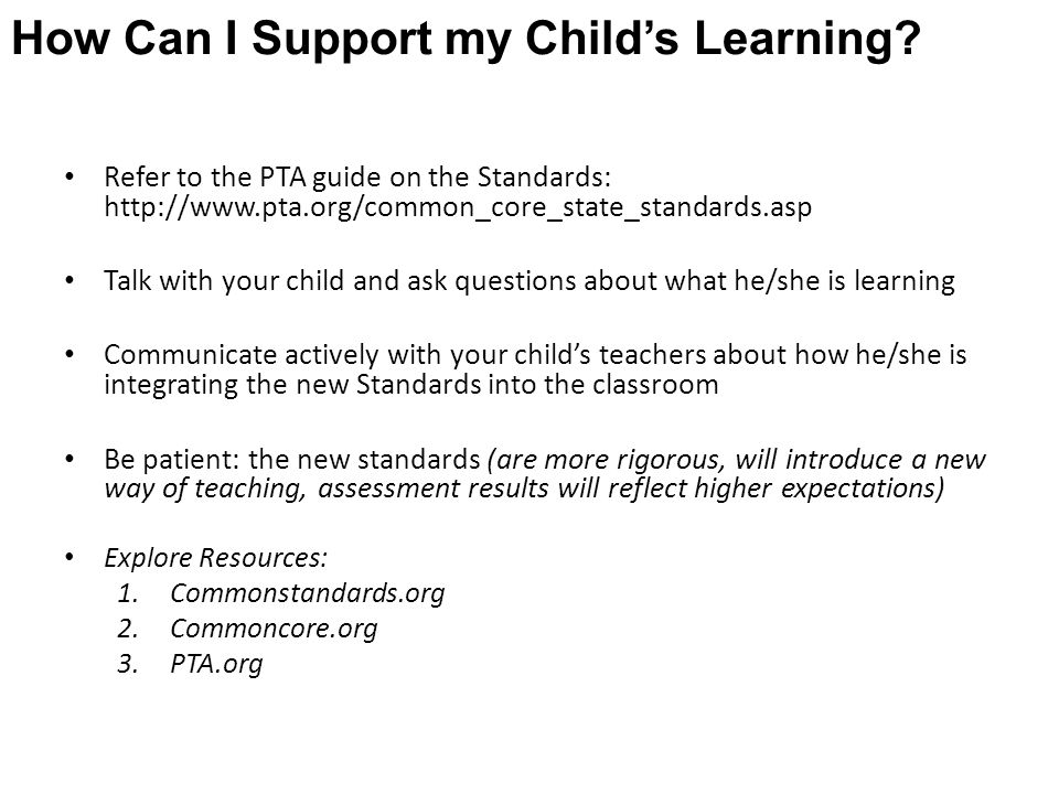 Refer to the PTA guide on the Standards: http://www.pta.org/common_core_state_standards.asp Talk with your child and ask questions about what he/she is learning Communicate actively with your child's teachers about how he/she is integrating the new Standards into the classroom Be patient: the new standards (are more rigorous, will introduce a new way of teaching, assessment results will reflect higher expectations) Explore Resources: 1.Commonstandards.org 2.Commoncore.org 3.PTA.org How Can I Support my Child's Learning