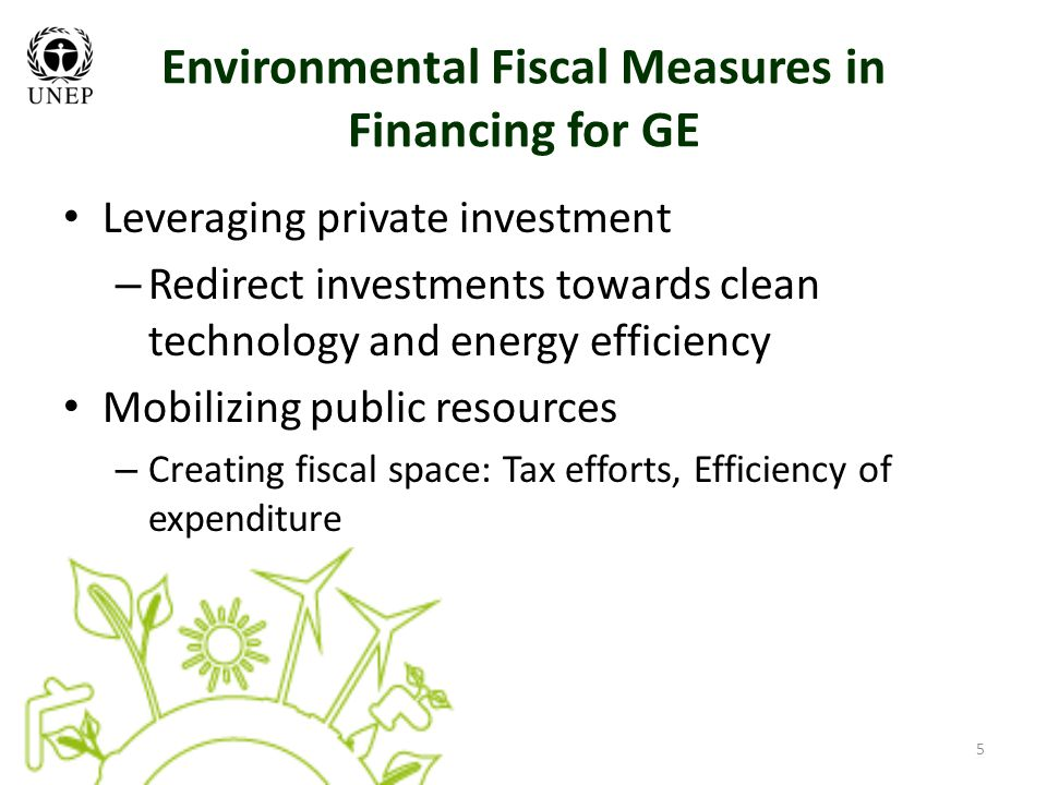 5 Environmental Fiscal Measures in Financing for GE Leveraging private investment – Redirect investments towards clean technology and energy efficiency Mobilizing public resources – Creating fiscal space: Tax efforts, Efficiency of expenditure