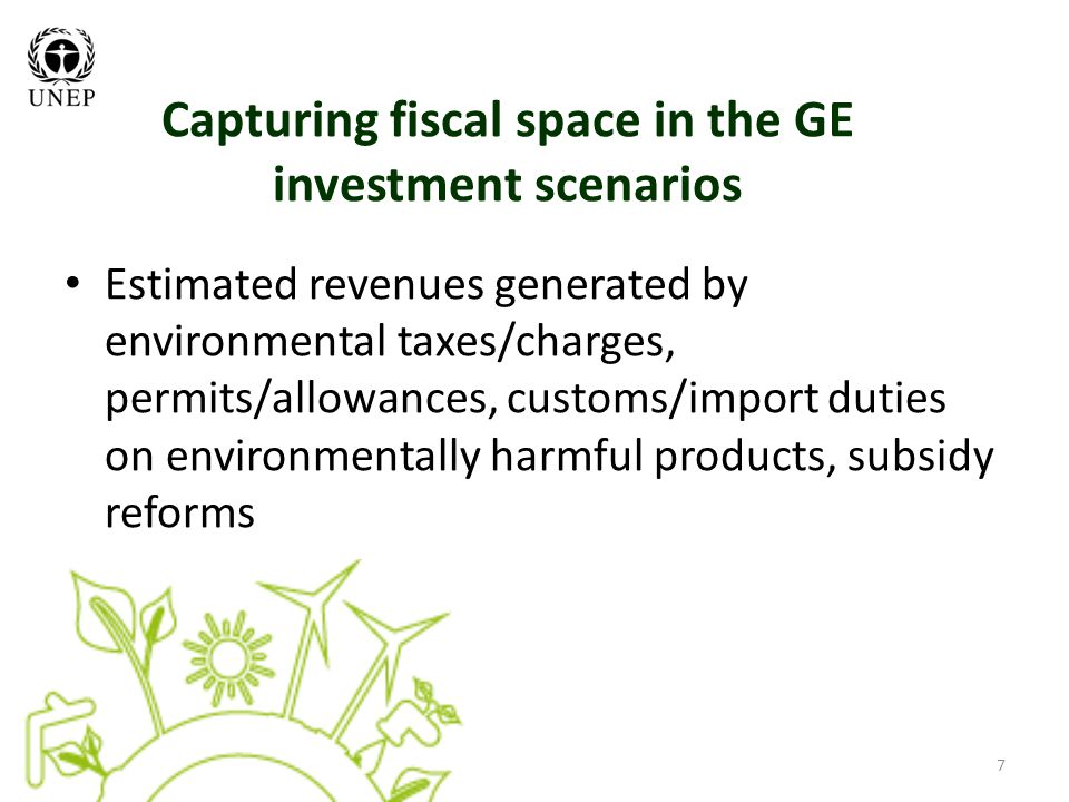 7 Capturing fiscal space in the GE investment scenarios Estimated revenues generated by environmental taxes/charges, permits/allowances, customs/import duties on environmentally harmful products, subsidy reforms