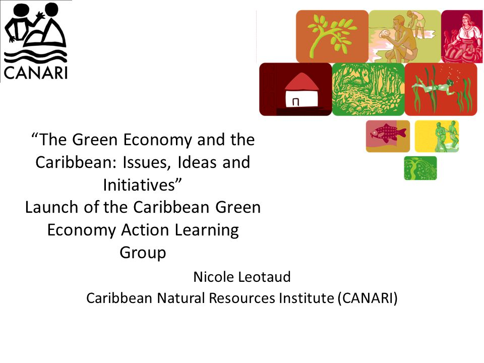 The Green Economy and the Caribbean: Issues, Ideas and Initiatives Launch of the Caribbean Green Economy Action Learning Group Nicole Leotaud Caribbean Natural Resources Institute (CANARI)