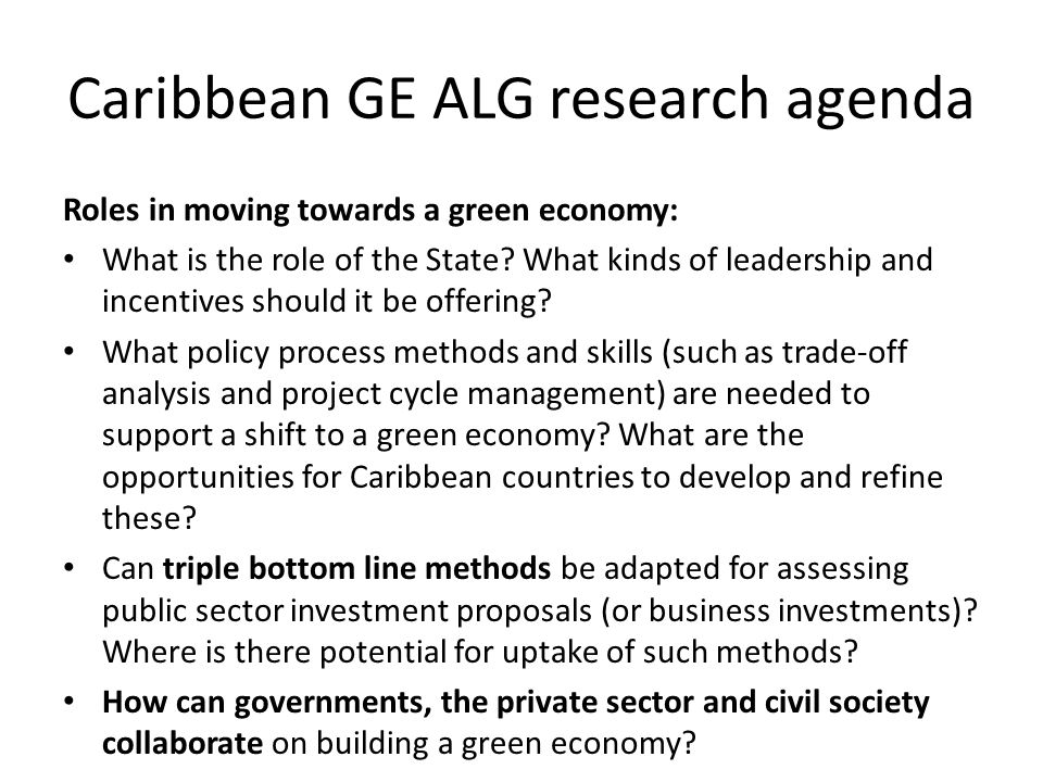 Caribbean GE ALG research agenda Roles in moving towards a green economy: What is the role of the State? What kinds of leadership and incentives shoul